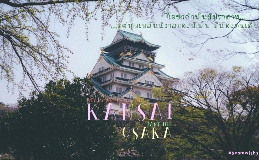 """KANSAI (PART IIII) : OSAKA """" โอซาก้านั้นมีปราสาท แต่บุพเพสันนิวาสของพี่นั้นมีน้องคนเดียว """""""