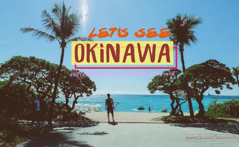 OKINAWA (Part: เที่ยววววว) หนีร้อนให้ไปทะเล แต่ถ้าอยากหนีคนโลเลให้มาหาพี่