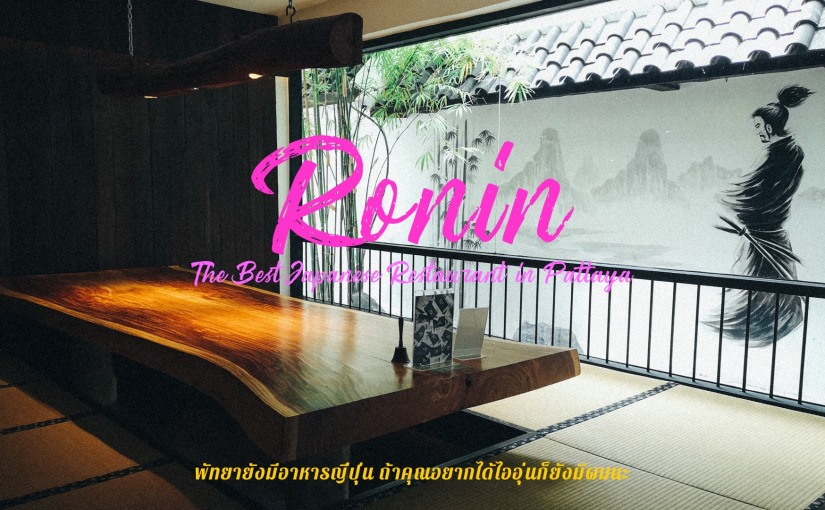 PATTAYA >> Ronin Japanese Restaurant พัทยายังมีอาหารญี่ปุ่น ถ้าคุณอยากได้ไออุ่นก็ยังมีผมนะ